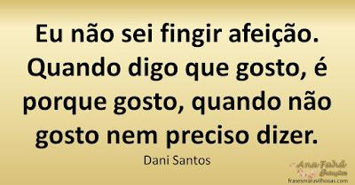 Eu não sei fingir afeição. Quando digo que gosto, é porque gosto, quando não gosto nem preciso dizer. Dani Santos