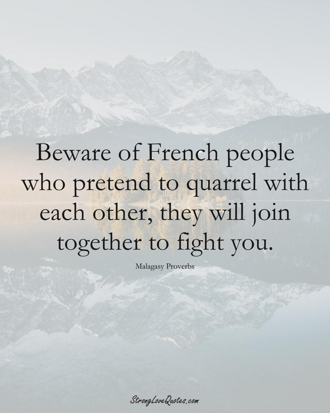 Beware of French people who pretend to quarrel with each other, they will join together to fight you. (Malagasy Sayings);  #AfricanSayings