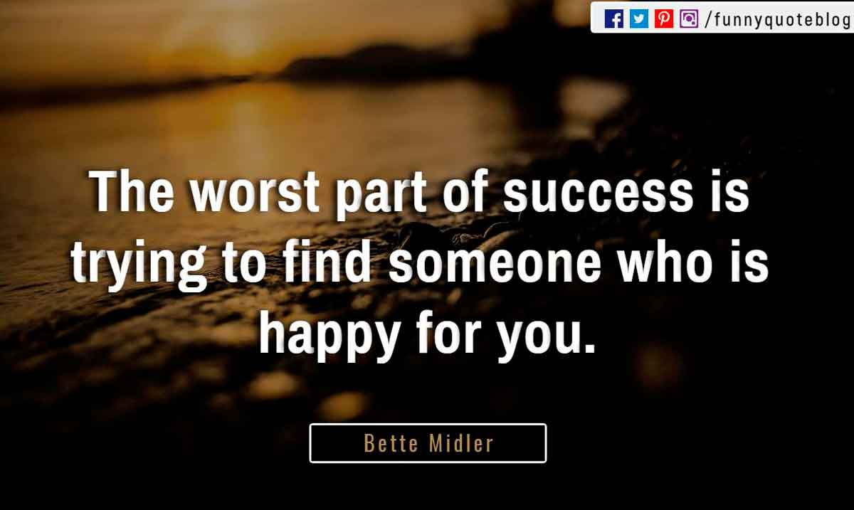 """The worst part of success is trying to find someone who is happy for you."" ― Bette Midler Quote"