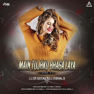 MAIN TUJHKO BHAGA LAYA (TAPORI MIX) - DJ CP GOYAL X DJ VISHAL S