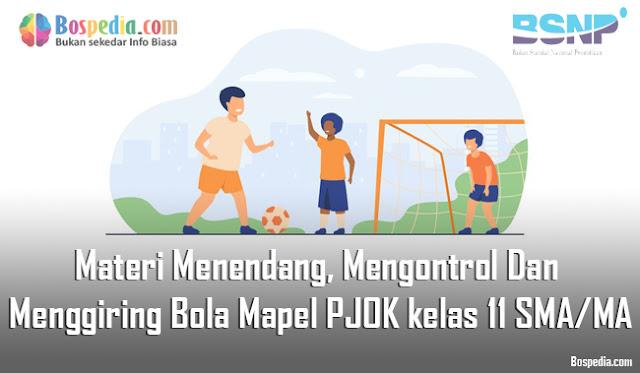 Materi Menendang, Mengontrol Dan Menggiring Bola Mapel PJOK kelas 11 SMA/MA