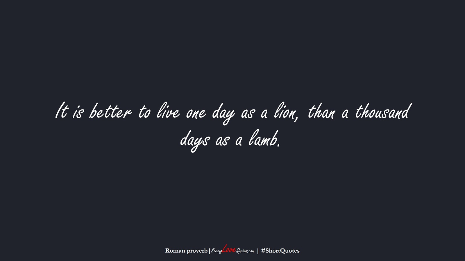 It is better to live one day as a lion, than a thousand days as a lamb. (Roman proverb);  #ShortQuotes