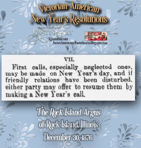 "Kristin Holt | Victorian-American New Year's Resolutions. From The Rock Island Argus of Rock Island, Illinois on December 30, 1876. Within an article governing etiquette for New Year's Calls, ""First calls, especially neglected ones, may be made on New Year's day, and if friendly relations have been disturbed, either party may offer to resume them by making a New Year's call."""