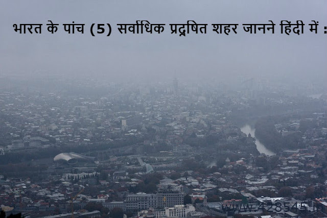 भारत के पांच (5) सर्वाधिक प्रदूषित शहर जानने