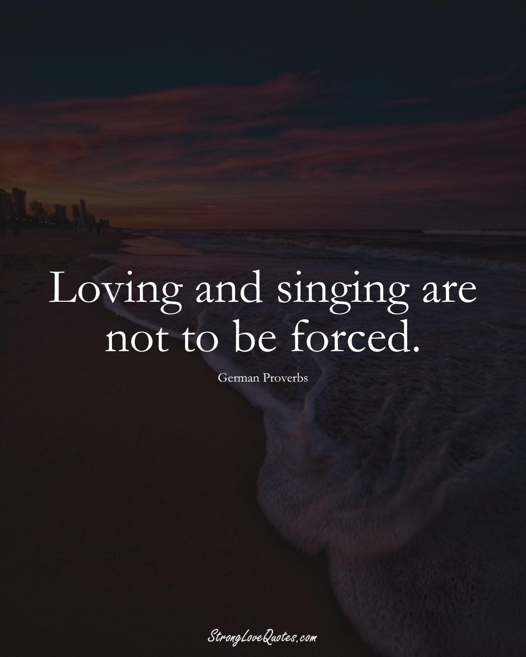Loving and singing are not to be forced. (German Sayings);  #EuropeanSayings