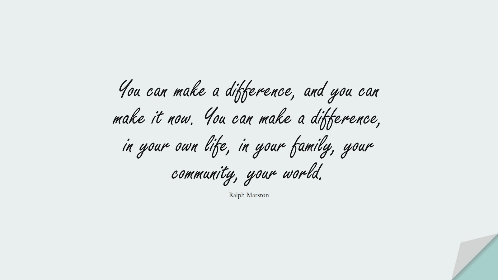 You can make a difference, and you can make it now. You can make a difference, in your own life, in your family, your community, your world. (Ralph Marston);  #EncouragingQuotes