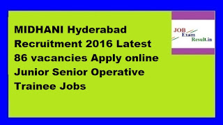 MIDHANI Hyderabad Recruitment 2016 Latest 86 vacancies Apply online Junior Senior Operative Trainee Jobs