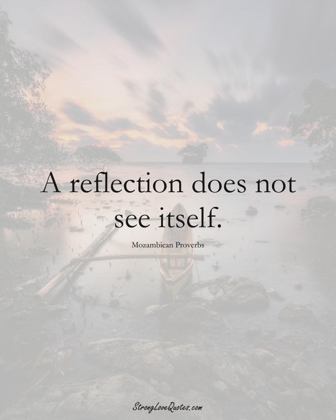 A reflection does not see itself. (Mozambican Sayings);  #AfricanSayings