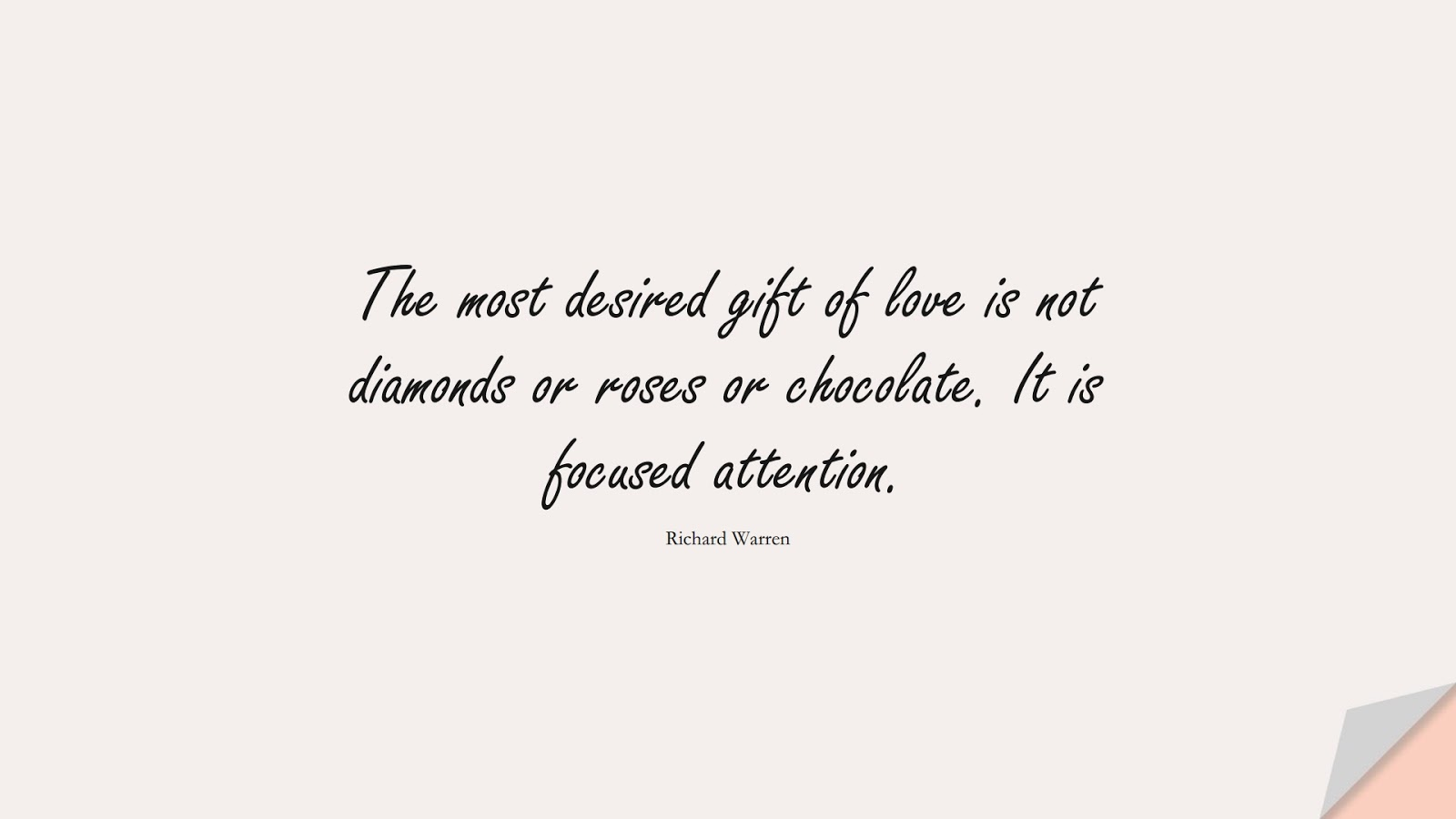 The most desired gift of love is not diamonds or roses or chocolate. It is focused attention. (Richard Warren);  #BestQuotes