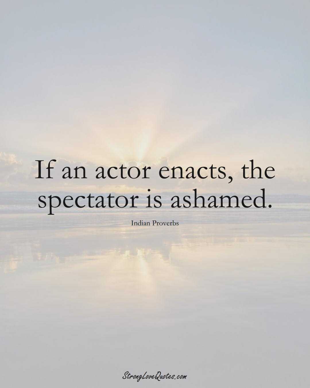 If an actor enacts, the spectator is ashamed. (Indian Sayings);  #AsianSayings