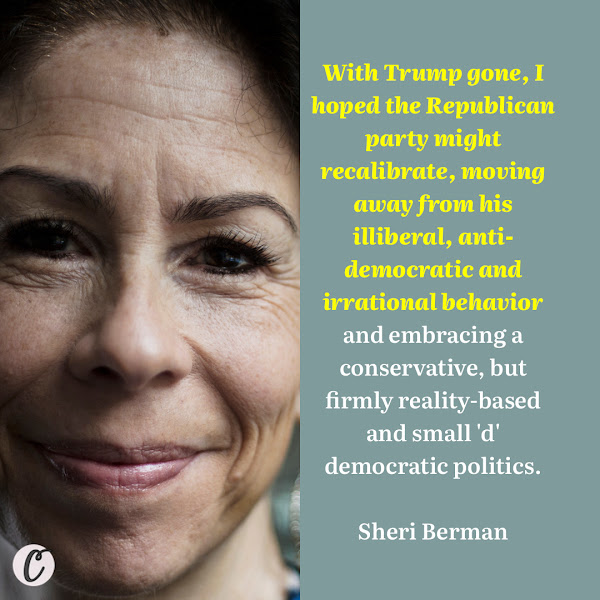With Trump gone, I hoped the Republican party might recalibrate, moving away from his illiberal, anti-democratic and irrational behavior and embracing a conservative, but firmly reality-based and small 'd' democratic politics. — Sheri Berman, a professor of political science at Barnard College