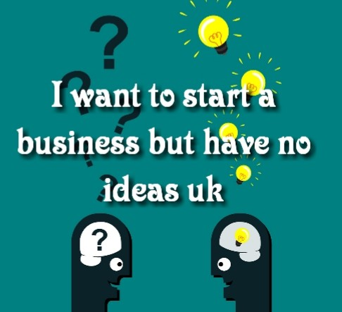 I want to start a business but have no ideas uk