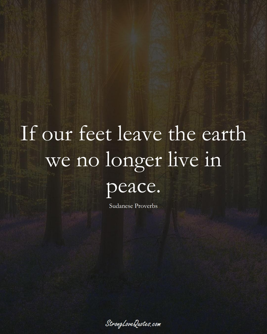 If our feet leave the earth we no longer live in peace. (Sudanese Sayings);  #AfricanSayings