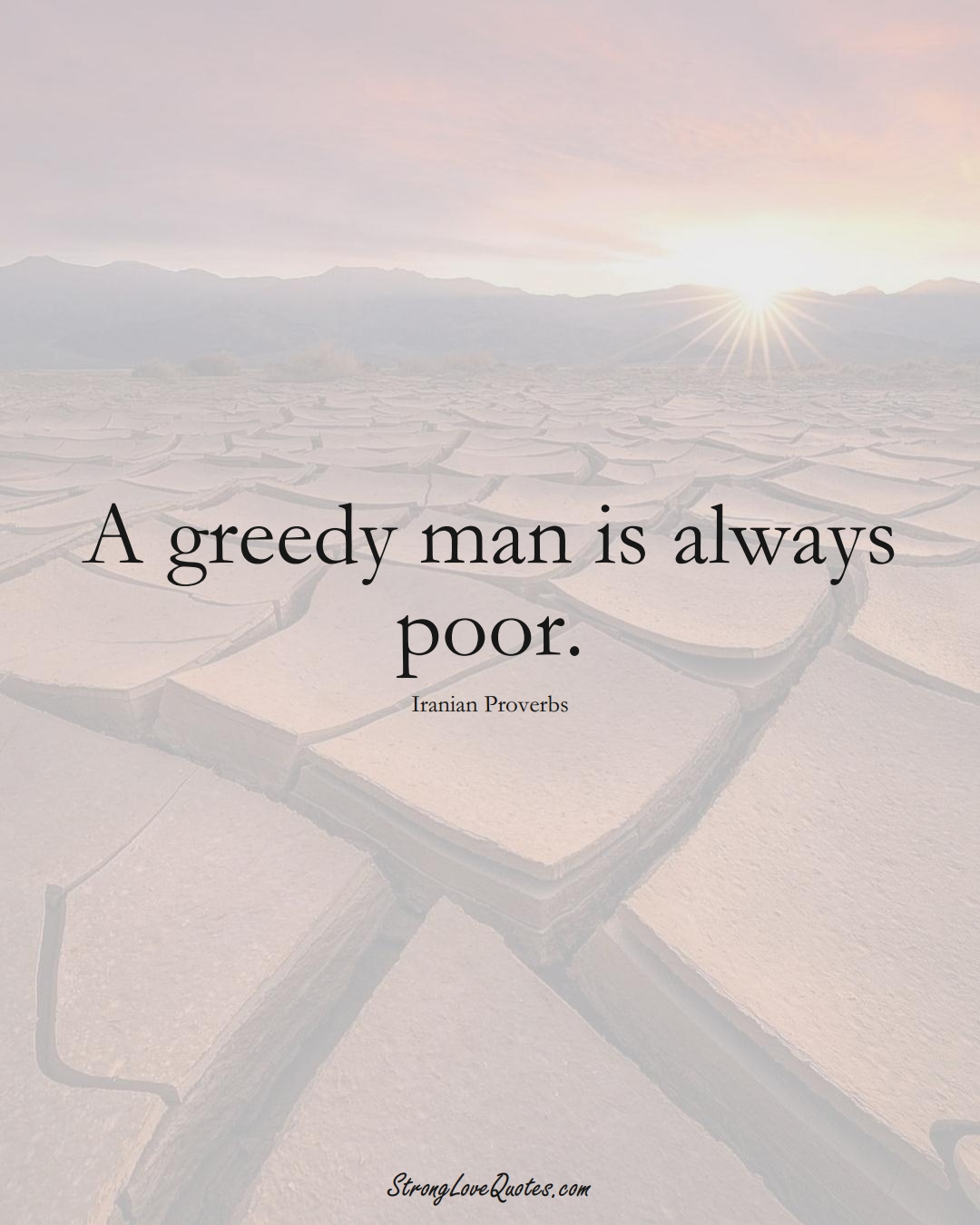 A greedy man is always poor. (Iranian Sayings);  #MiddleEasternSayings