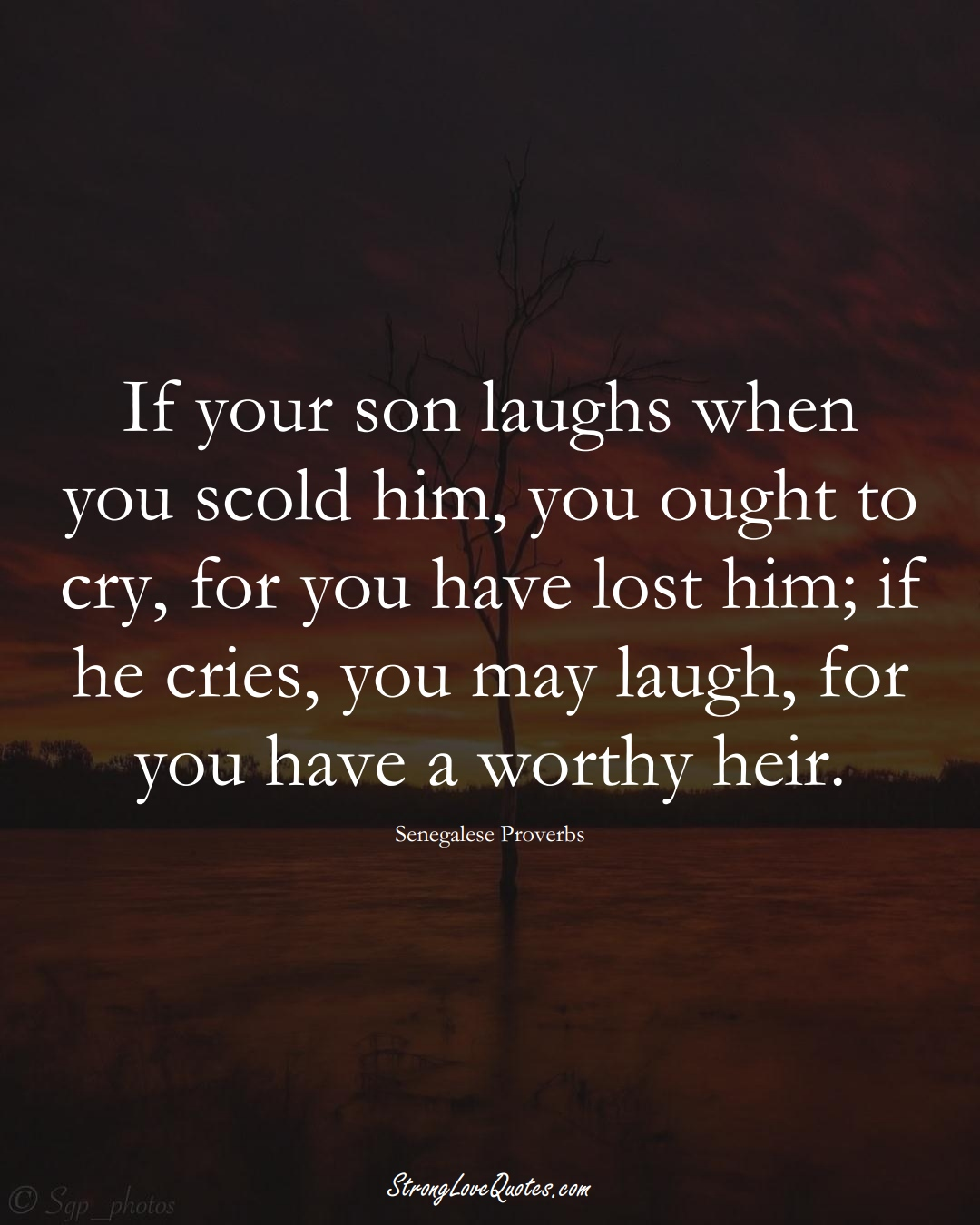 If your son laughs when you scold him, you ought to cry, for you have lost him; if he cries, you may laugh, for you have a worthy heir. (Senegalese Sayings);  #AfricanSayings