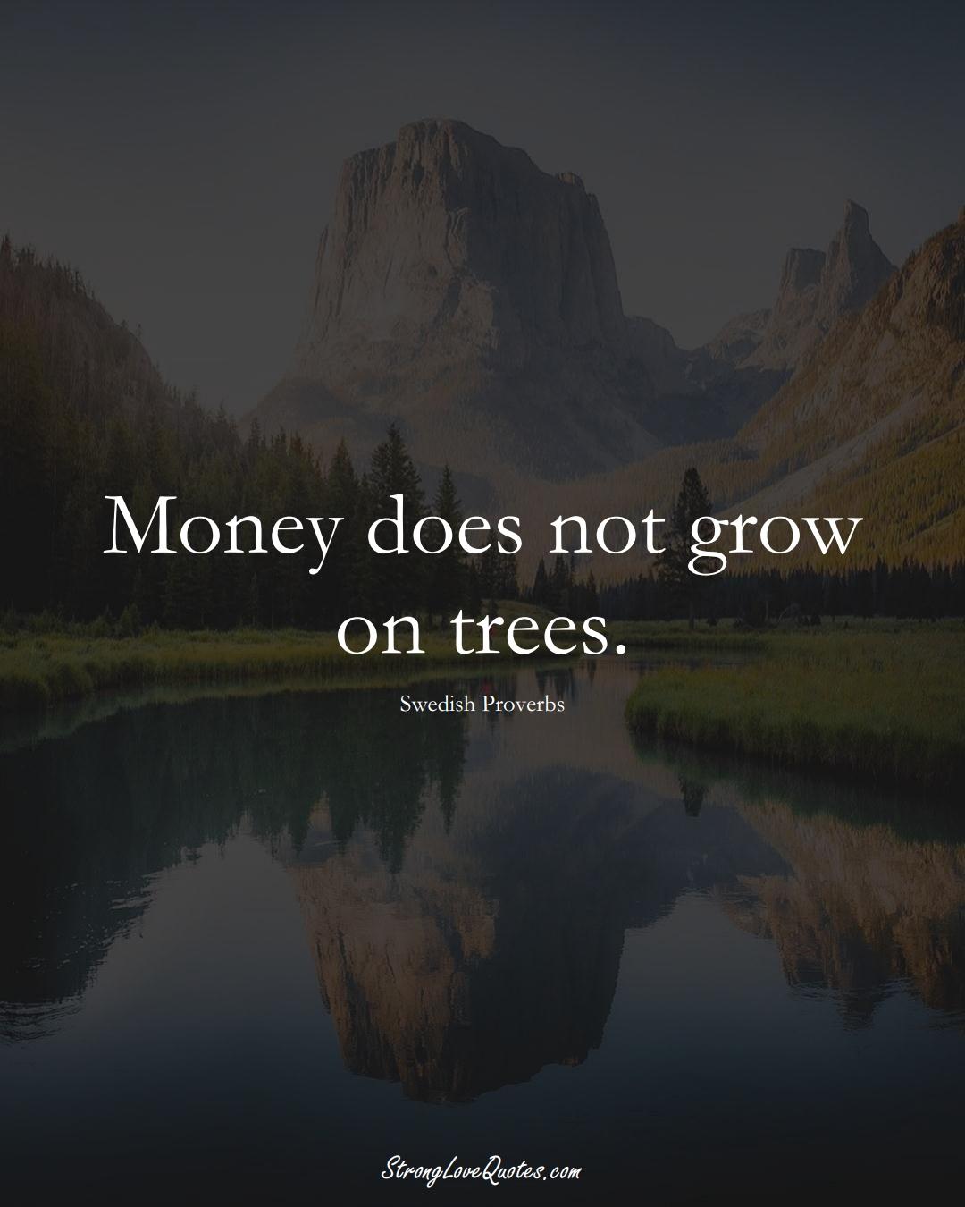 Money does not grow on trees. (Swedish Sayings);  #EuropeanSayings
