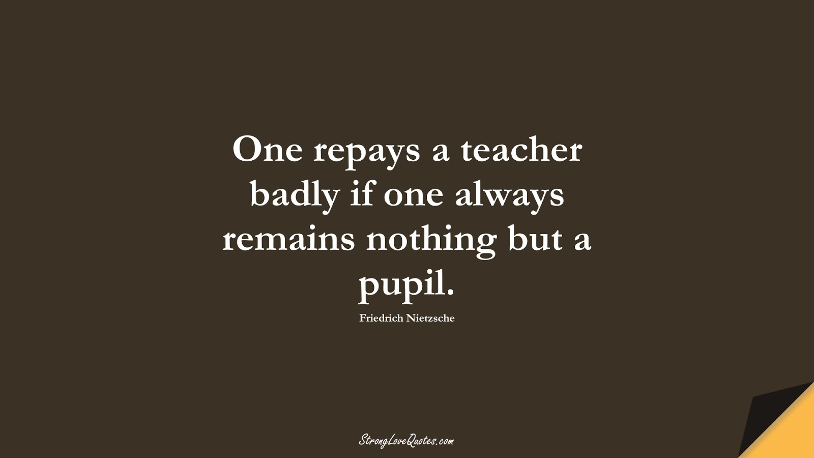 One repays a teacher badly if one always remains nothing but a pupil. (Friedrich Nietzsche);  #LearningQuotes