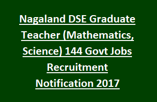 Nagaland DSE Graduate Teacher (Mathematics, Science) 144 Govt Jobs Recruitment Notification 2017