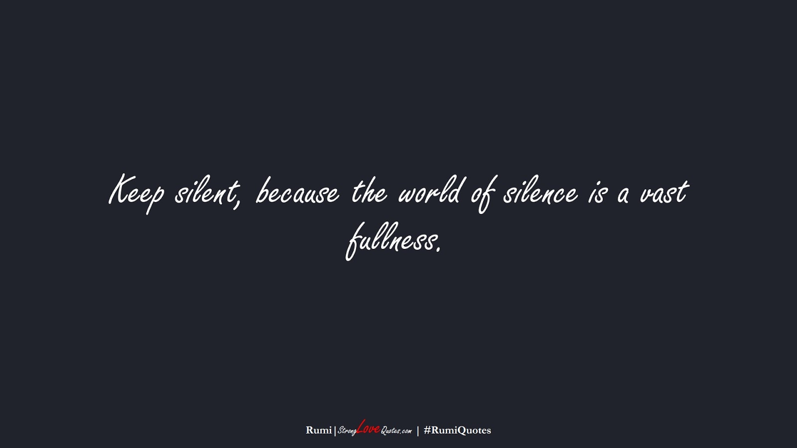 Keep silent, because the world of silence is a vast fullness. (Rumi);  #RumiQuotes