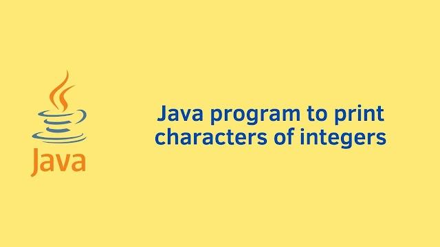 Java program to print characters of integers