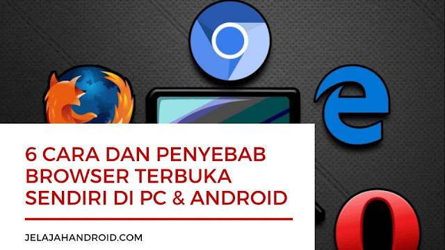 6 Cara dan Penyebab Browser Terbuka Sendiri di PC & Android