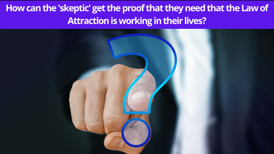 How can the 'skeptic' get the proof that they need that the Law of Attraction is working in their lives?