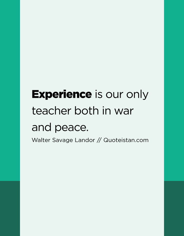 Experience is our only teacher both in war and peace.