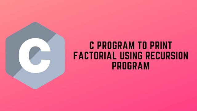 C Program to Print Factorial using Recursion