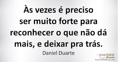 Às vezes é preciso ser muito forte para reconhecer o que não dá mais, e deixar pra trás.Daniel Duarte