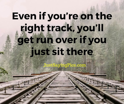 inspiring quotes Even if you are on the right track you will get run over , if you just sit there