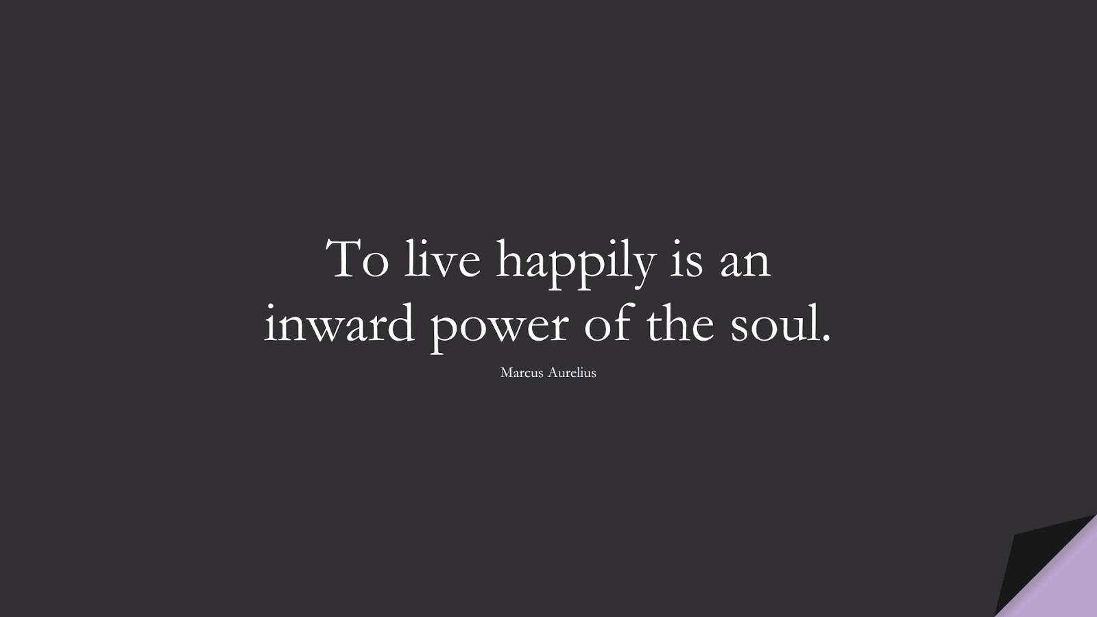 To live happily is an inward power of the soul. (Marcus Aurelius);  #MarcusAureliusQuotes