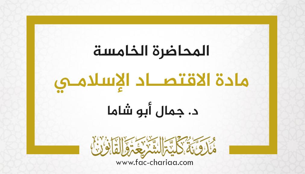 المحاضرة الخامسة في مادة الاقتصاد الإسلامي د.أبو شاما
