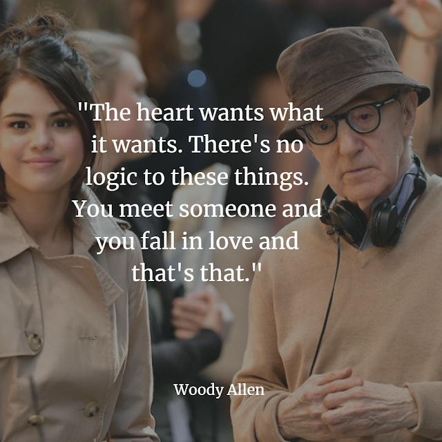 woody Allen The heart wants what it wants. There's no logic to these things.