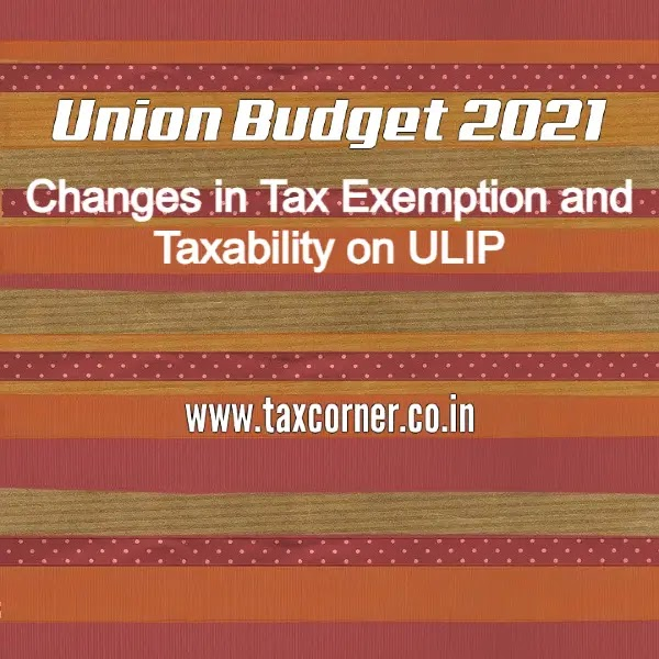 Changes in Tax Exemption and Taxability on ULIP: Budget 2021