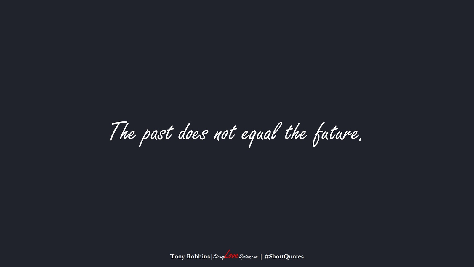 The past does not equal the future. (Tony Robbins);  #ShortQuotes