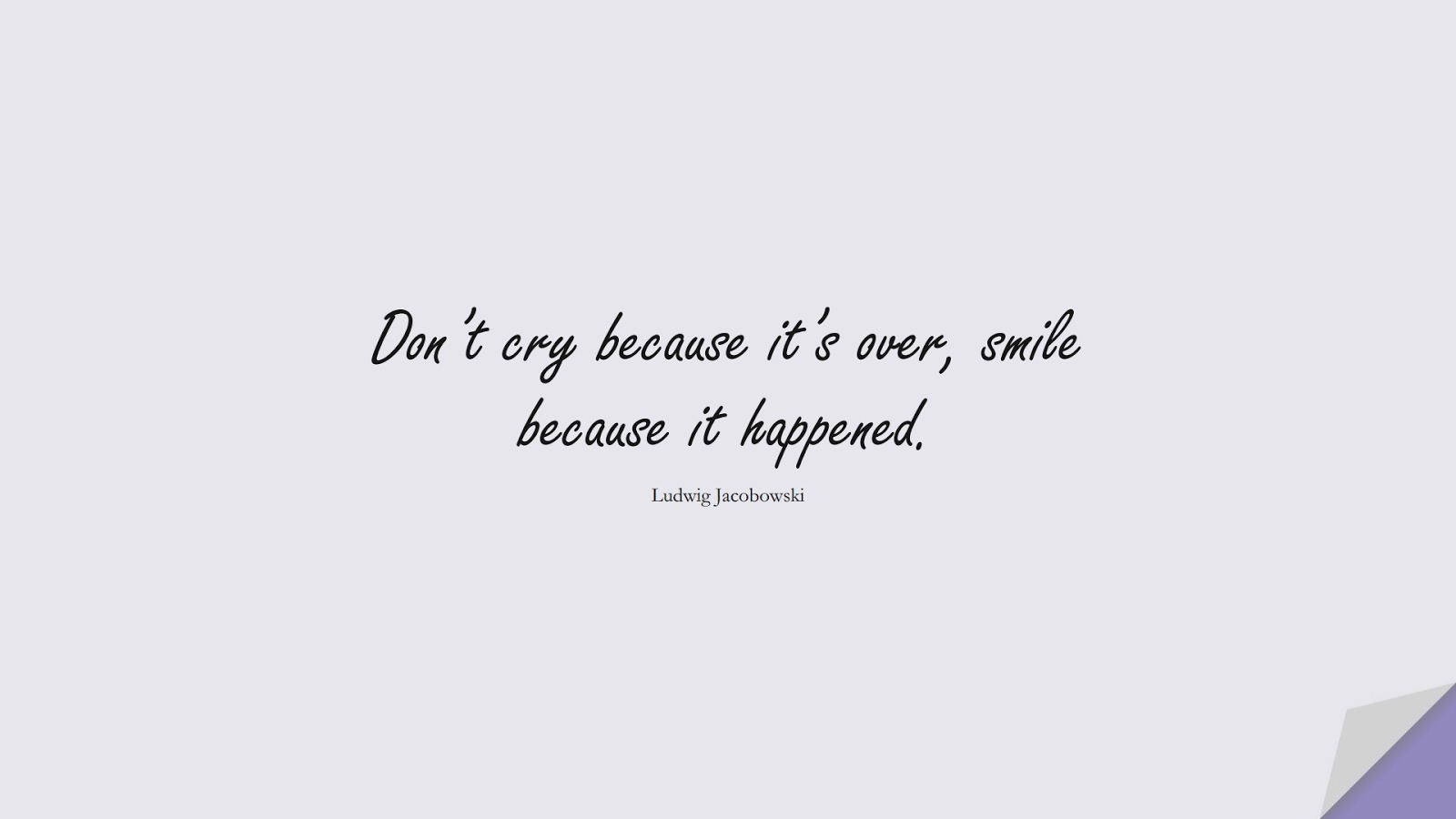 Don't cry because it's over, smile because it happened. (Ludwig Jacobowski);  #LifeQuotes