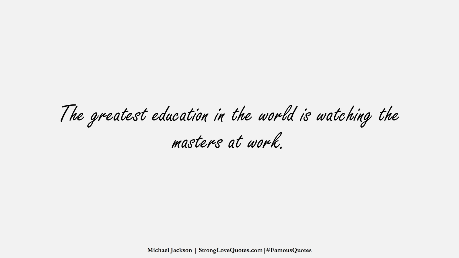 The greatest education in the world is watching the masters at work. (Michael Jackson);  #FamousQuotes