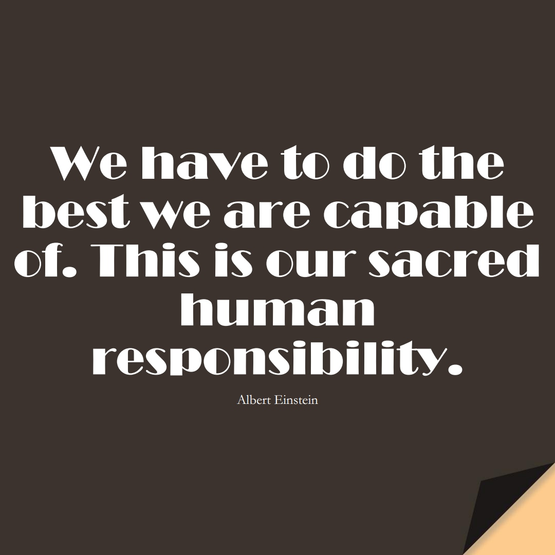 We have to do the best we are capable of. This is our sacred human responsibility. (Albert Einstein);  #HumanityQuotes