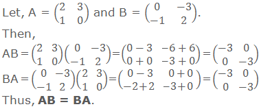 Let, A = (■(2&3@1&0)) and B = (■(0&-3@-1&2)). Then,  AB = (■(2&3@1&0))(■(0&-3@-1&2)) = (■(0-3&-6+6@0+0&-3+0)) = (■(-3&0@0&-3)) BA = (■(0&-3@-1&2))(■(2&3@1&0)) = (■(0-3&0+0@-2+2&-3+0)) = (■(-3&0@0&-3)) Thus, AB = BA.