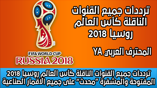 """ترددات جميع القنوات الناقلة كأس العالم روسيا 2018 المفتوحة والمشفرة """"محدث"""" على جميع الاقمار الصناعية"""