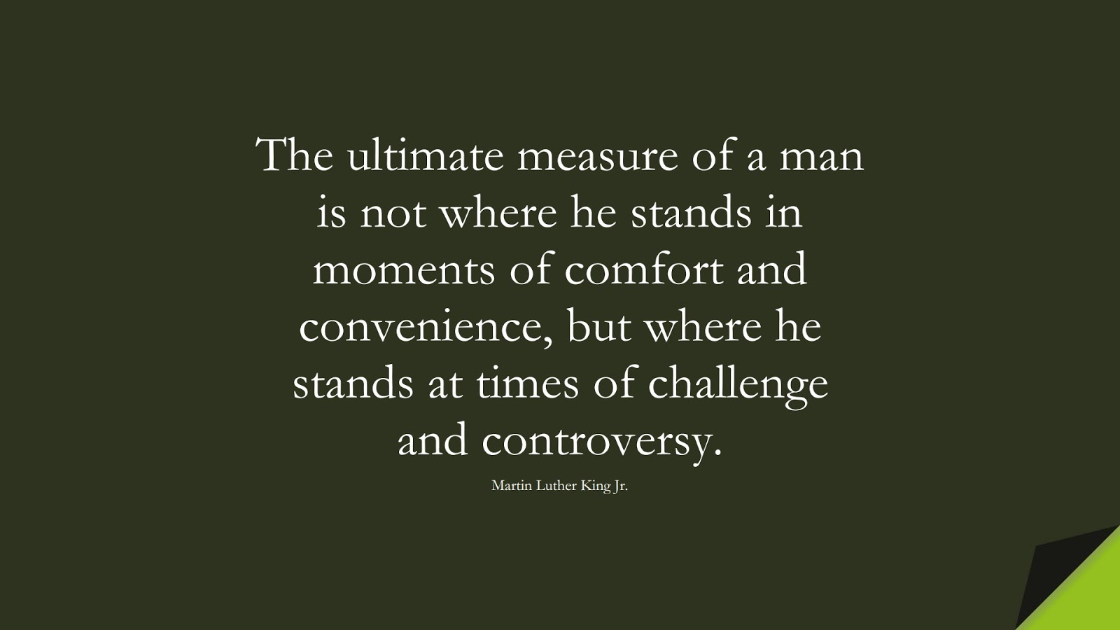 The ultimate measure of a man is not where he stands in moments of comfort and convenience, but where he stands at times of challenge and controversy. (Martin Luther King Jr.);  #CourageQuotes