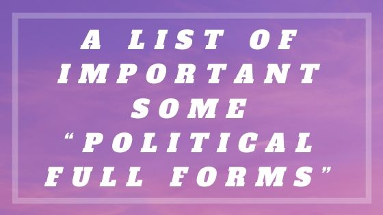 """A list of Important Some """"Political Full Forms"""""""