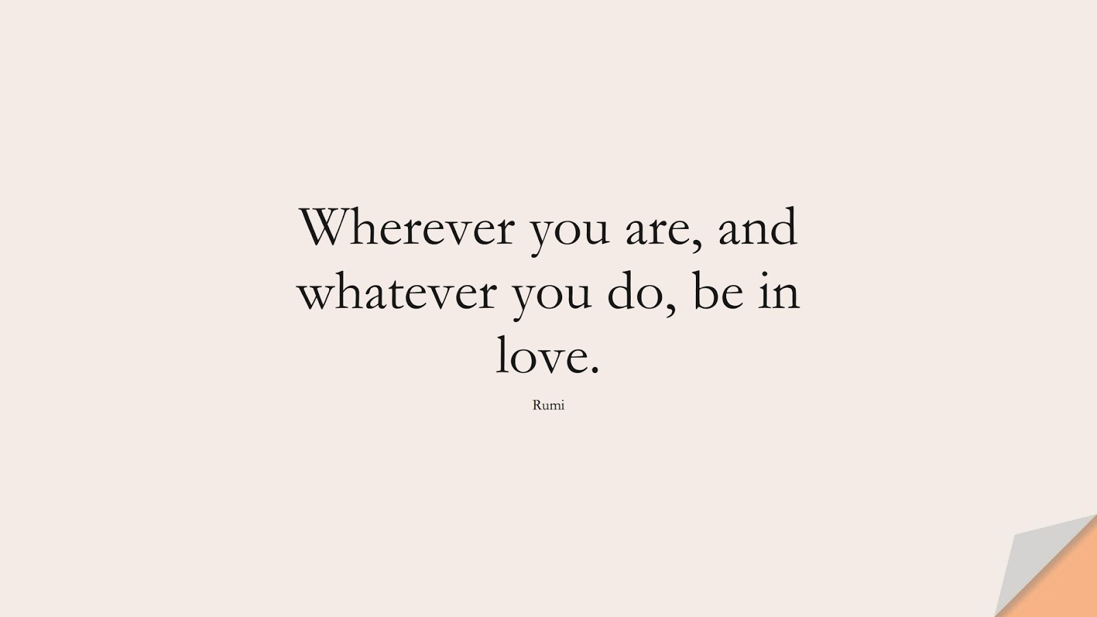 Wherever you are, and whatever you do, be in love. (Rumi);  #PositiveQuotes