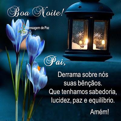 Pai,  Derrama sobre nós suas bênçãos.  Que tenhamos sabedoria,   lucidez, paz e equilíbrio.  Amém!  Boa Noite!