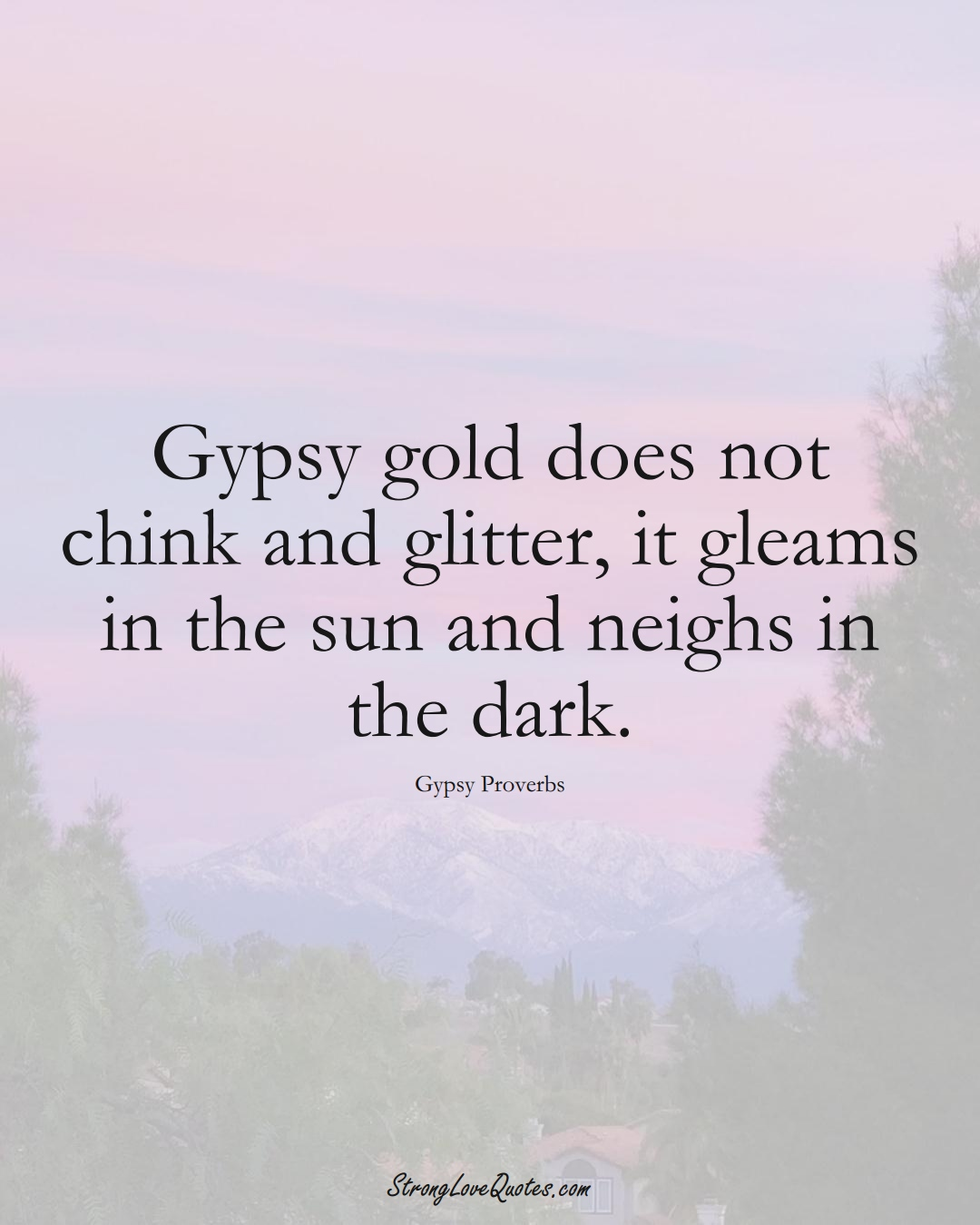 Gypsy gold does not chink and glitter, it gleams in the sun and neighs in the dark. (Gypsy Sayings);  #aVarietyofCulturesSayings