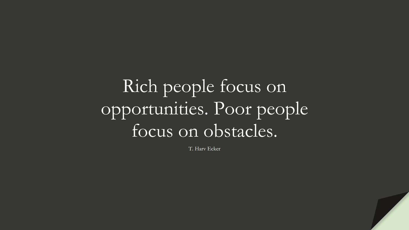 Rich people focus on opportunities. Poor people focus on obstacles. (T. Harv Ecker);  #MoneyQuotes