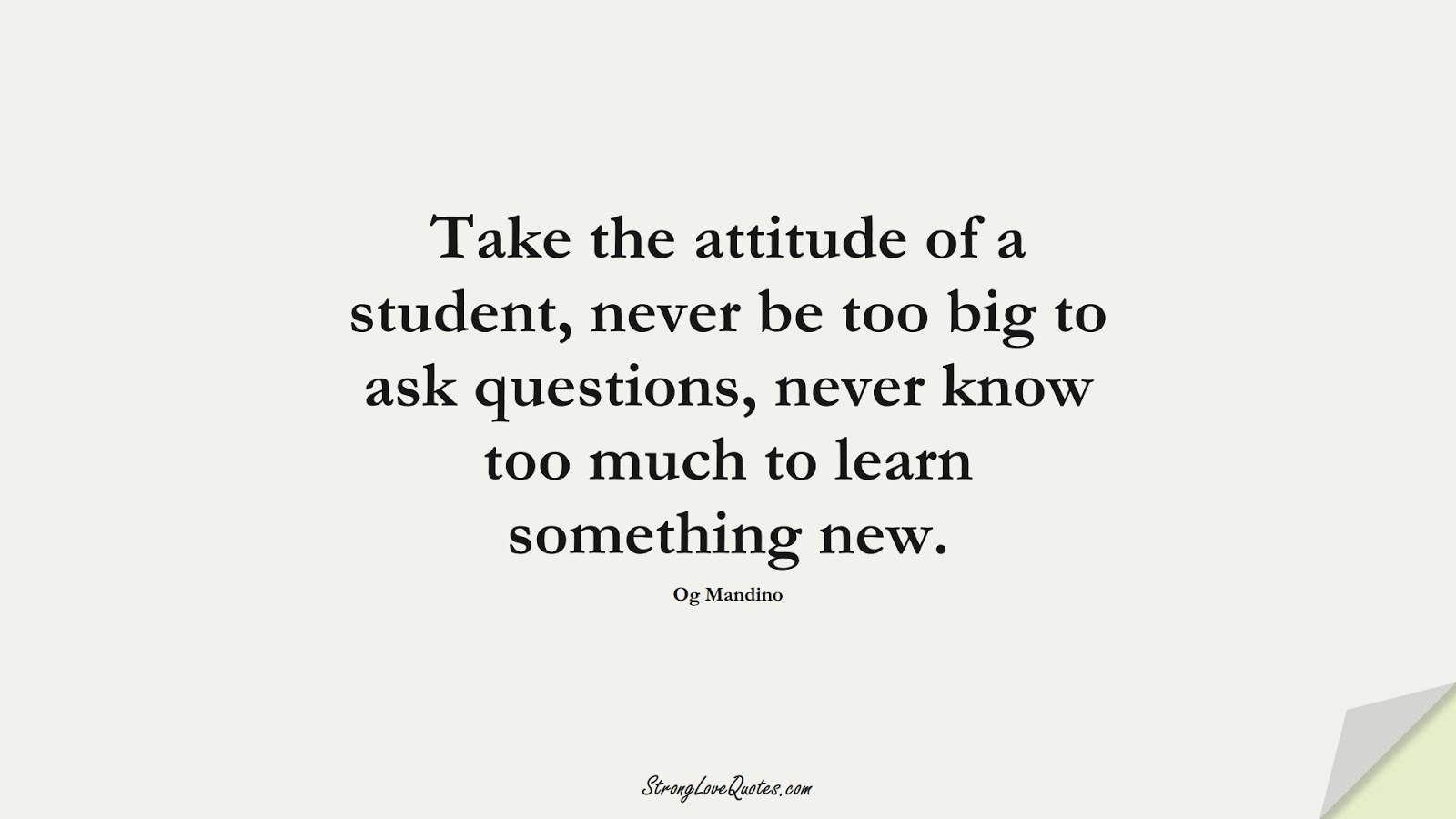 Take the attitude of a student, never be too big to ask questions, never know too much to learn something new. (Og Mandino);  #EducationQuotes