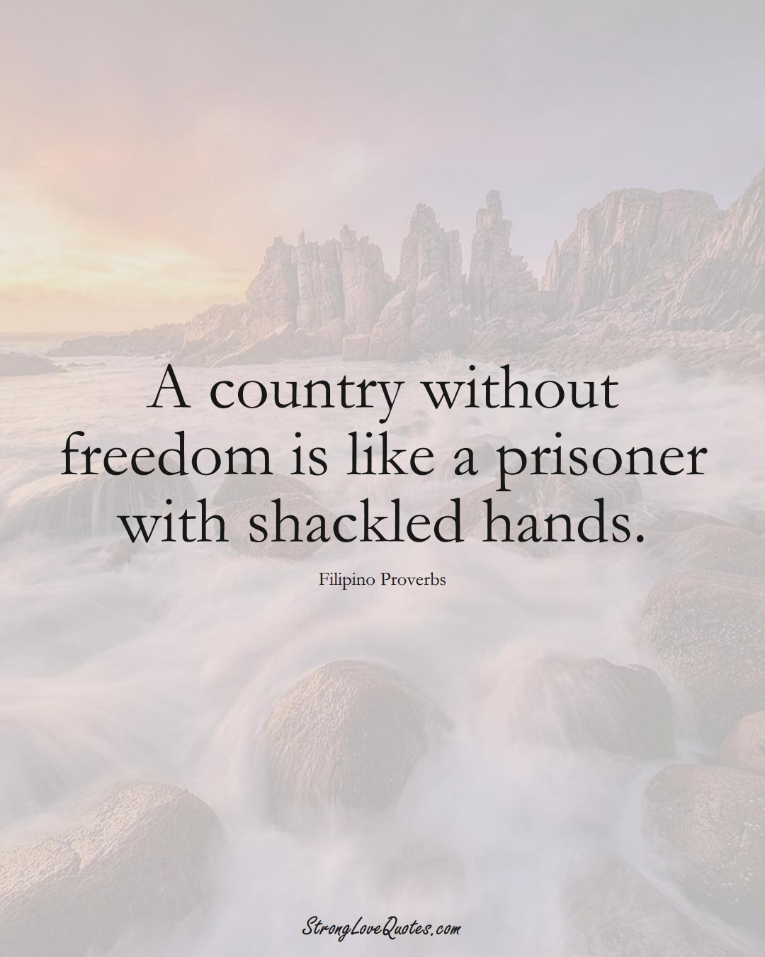 A country without freedom is like a prisoner with shackled hands. (Filipino Sayings);  #AsianSayings