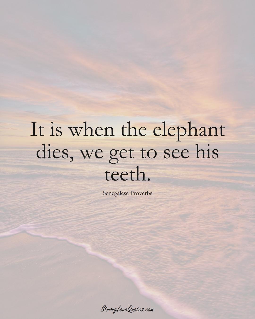 It is when the elephant dies, we get to see his teeth. (Senegalese Sayings);  #AfricanSayings