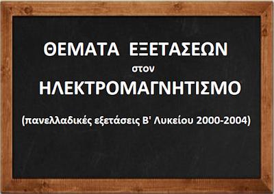Θέματα Πανελλαδικών Εξετάσεων στον ΗΛΕΚΤΡΟΜΑΓΝΗΤΙΣΜΟ (Β΄ Λυκ. 2000 – 04).
